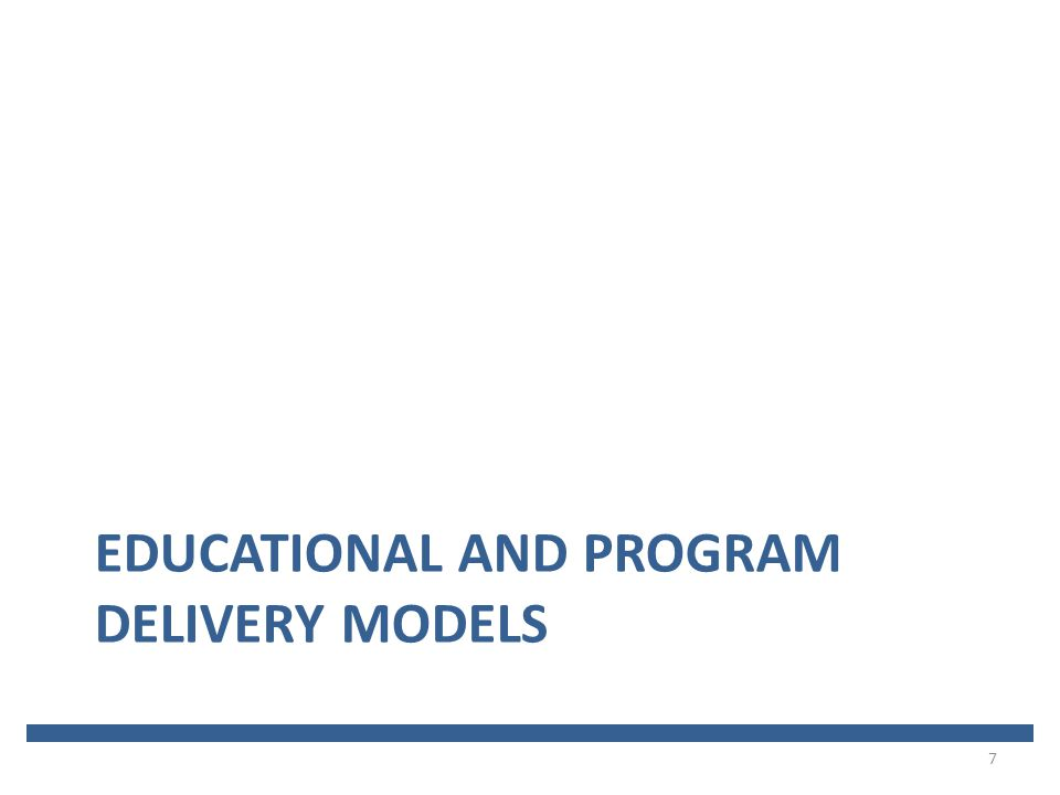 EDUCATIONAL AND PROGRAM DELIVERY MODELS 7