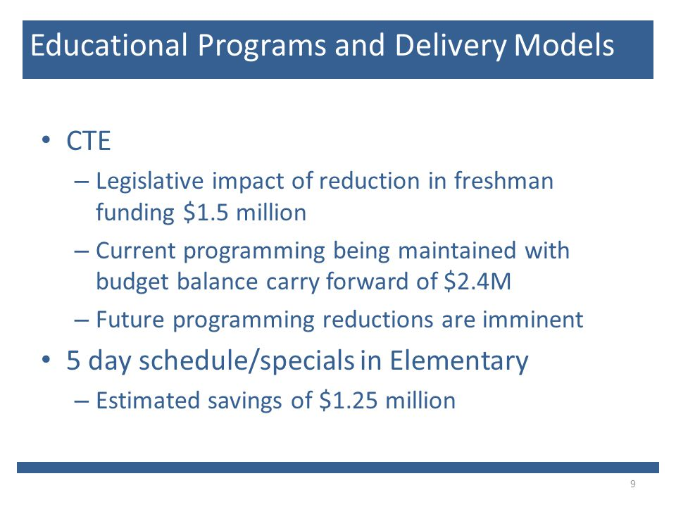 CTE – Legislative impact of reduction in freshman funding $1.5 million – Current programming being maintained with budget balance carry forward of $2.4M – Future programming reductions are imminent 5 day schedule/specials in Elementary – Estimated savings of $1.25 million 9 Educational Programs and Delivery Models