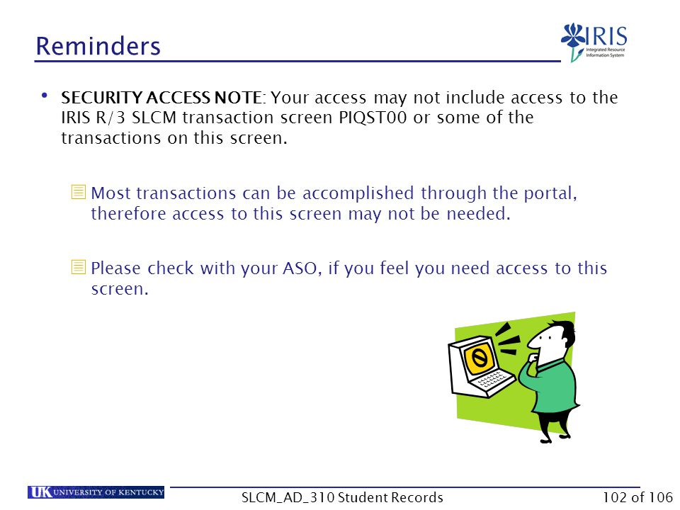 Reminders SECURITY ACCESS NOTE: Your access may not include access to the IRIS R/3 SLCM transaction screen PIQST00 or some of the transactions on this