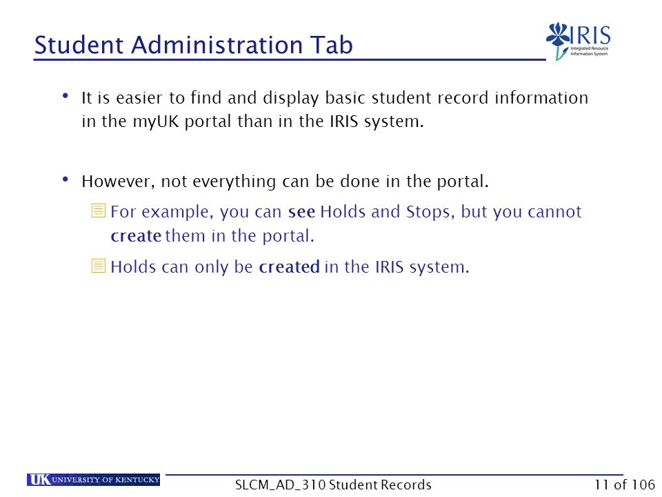 Student Administration Tab It is easier to find and display basic student record information in the myUK portal than in the IRIS system.