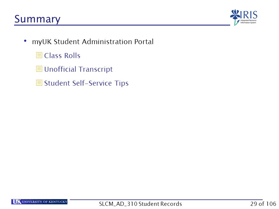 Summary myUK Student Administration Portal  Class Rolls  Unofficial Transcript  Student Self-Service Tips 29 of 106SLCM_AD_310 Student Records