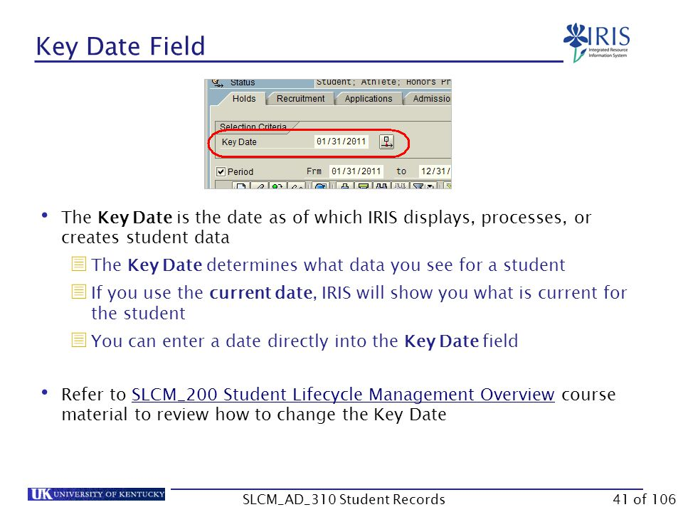 Key Date Field The Key Date is the date as of which IRIS displays, processes, or creates student data  The Key Date determines what data you see for a student  If you use the current date, IRIS will show you what is current for the student  You can enter a date directly into the Key Date field Refer to SLCM_200 Student Lifecycle Management Overview course material to review how to change the Key DateSLCM_200 Student Lifecycle Management Overview 41 of 106SLCM_AD_310 Student Records