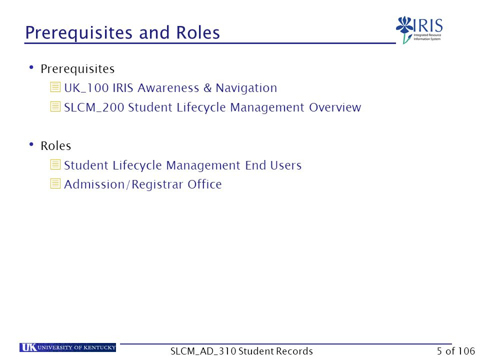 Prerequisites  UK_100 IRIS Awareness & Navigation  SLCM_200 Student Lifecycle Management Overview Roles  Student Lifecycle Management End Users  Admission/Registrar Office Prerequisites and Roles 5 of 106SLCM_AD_310 Student Records