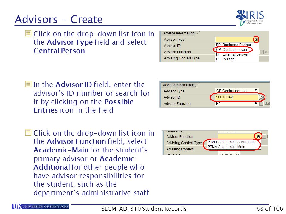 Advisors - Create  Click on the drop-down list icon in the Advisor Type field and select Central Person  In the Advisor ID field, enter the advisor's ID number or search for it by clicking on the Possible Entries icon in the field  Click on the drop-down list icon in the Advisor Function field, select Academic-Main for the student's primary advisor or Academic- Additional for other people who have advisor responsibilities for the student, such as the department's administrative staff 68 of 106SLCM_AD_310 Student Records