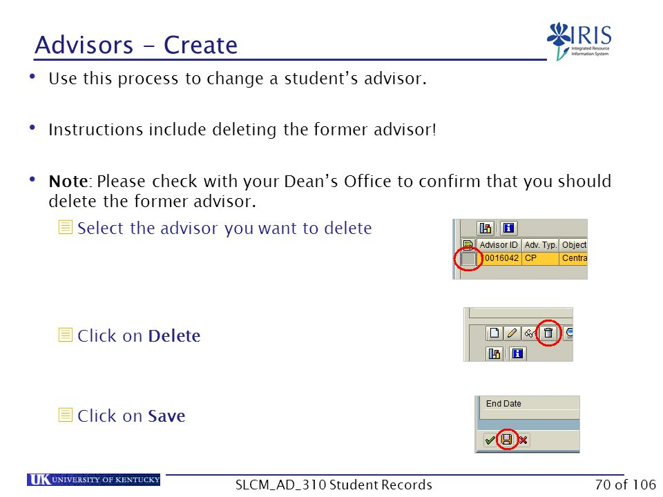 Advisors - Create Use this process to change a student's advisor. Instructions include deleting the former advisor! Note: Please check with your Dean'