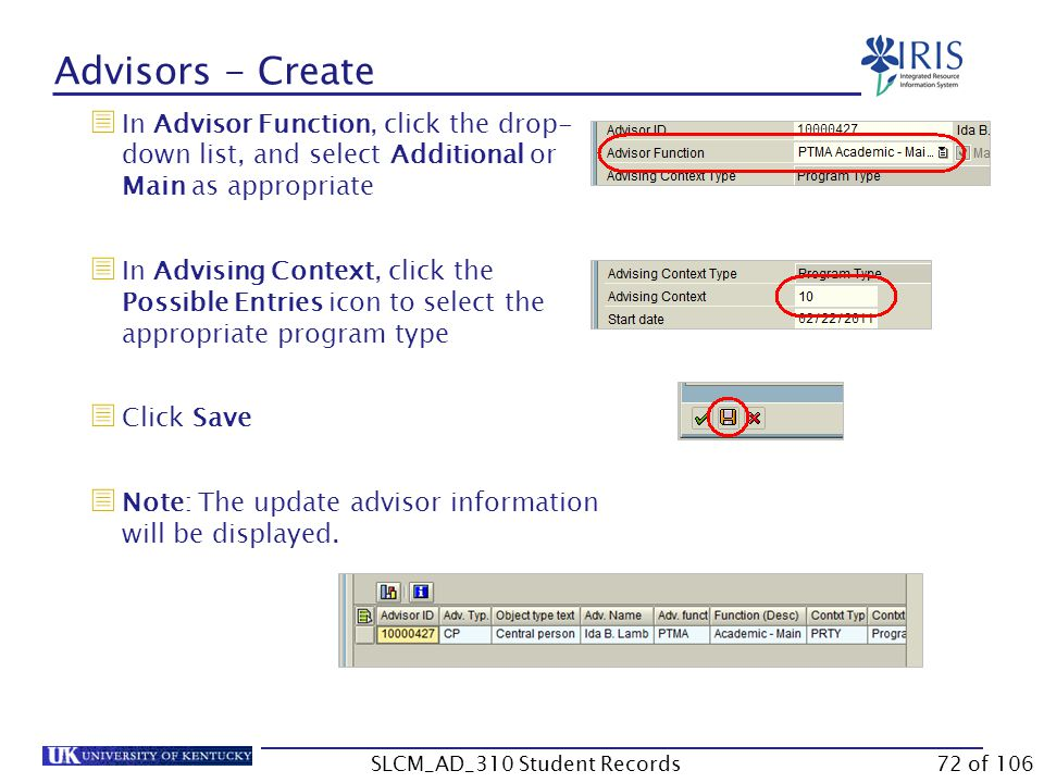 Advisors - Create  In Advisor Function, click the drop- down list, and select Additional or Main as appropriate  In Advising Context, click the Possible Entries icon to select the appropriate program type  Click Save  Note: The update advisor information will be displayed.
