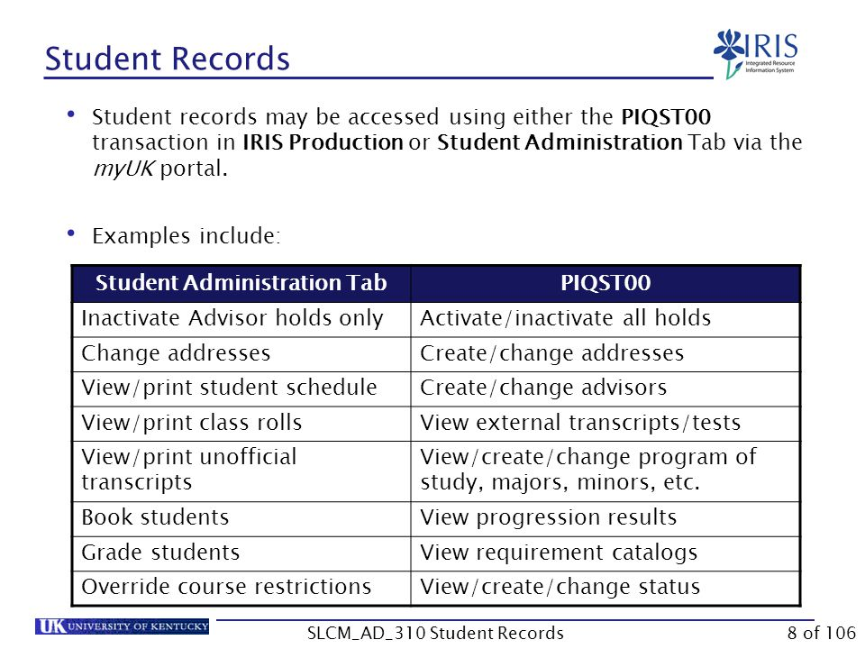 Student Records Student records may be accessed using either the PIQST00 transaction in IRIS Production or Student Administration Tab via the myUK por