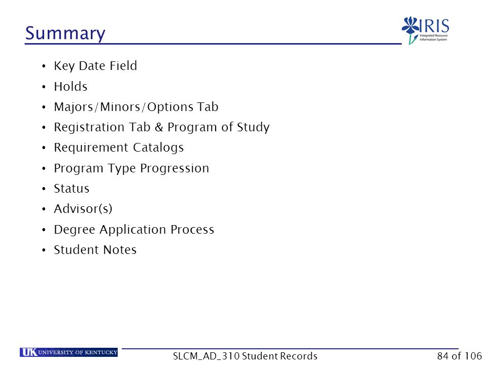 Summary Key Date Field Holds Majors/Minors/Options Tab Registration Tab & Program of Study Requirement Catalogs Program Type Progression Status Advisor(s) Degree Application Process Student Notes 84 of 106SLCM_AD_310 Student Records
