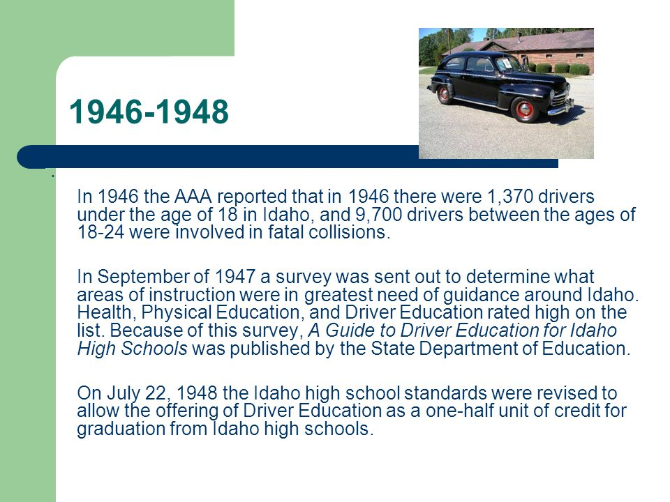 1946-1948 In 1946 the AAA reported that in 1946 there were 1,370 drivers under the age of 18 in Idaho, and 9,700 drivers between the ages of 18-24 were involved in fatal collisions.