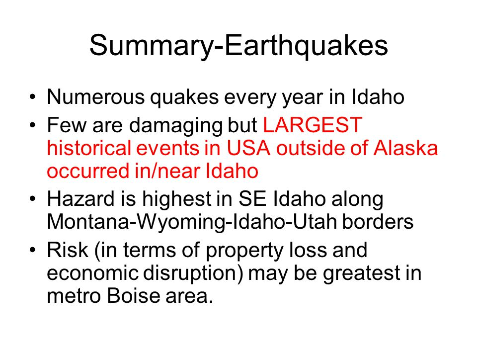 Summary-Earthquakes Numerous quakes every year in Idaho Few are damaging but LARGEST historical events in USA outside of Alaska occurred in/near Idaho