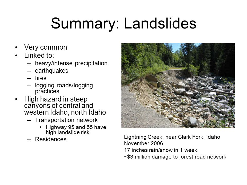 Summary: Landslides Very common Linked to: –heavy/intense precipitation –earthquakes –fires –logging roads/logging practices High hazard in steep cany