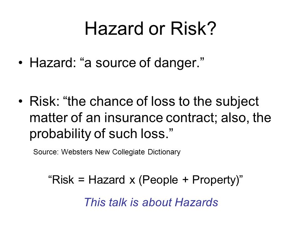 """Hazard or Risk? Hazard: """"a source of danger."""" Risk: """"the chance of loss to the subject matter of an insurance contract; also, the probability of such"""