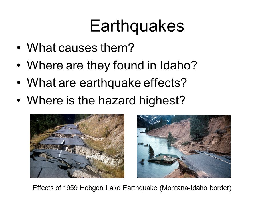 Earthquakes What causes them? Where are they found in Idaho? What are earthquake effects? Where is the hazard highest? Effects of 1959 Hebgen Lake Ear