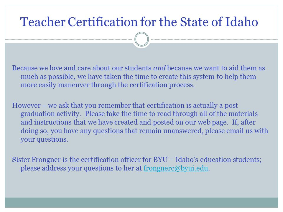 Teacher Certification for the State of Idaho Because we love and care about our students and because we want to aid them as much as possible, we have taken the time to create this system to help them more easily maneuver through the certification process.