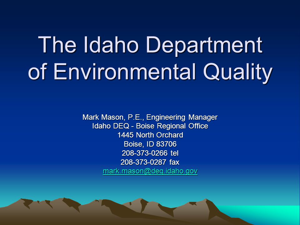 The Idaho Department of Environmental Quality Mark Mason, P.E., Engineering Manager Idaho DEQ - Boise Regional Office 1445 North Orchard Boise, ID 83706 208-373-0266 tel 208-373-0287 fax mark.mason@deq.idaho.gov