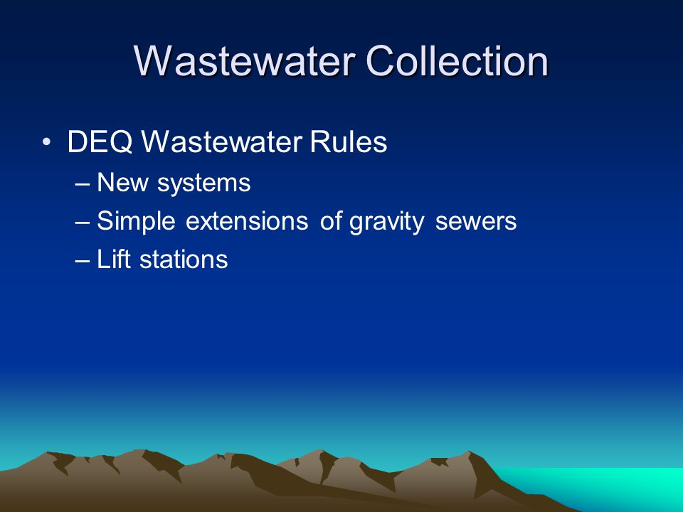 Wastewater Collection DEQ Wastewater Rules –New systems –Simple extensions of gravity sewers –Lift stations