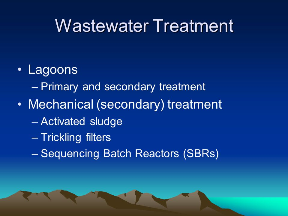 Wastewater Treatment Lagoons –Primary and secondary treatment Mechanical (secondary) treatment –Activated sludge –Trickling filters –Sequencing Batch Reactors (SBRs)