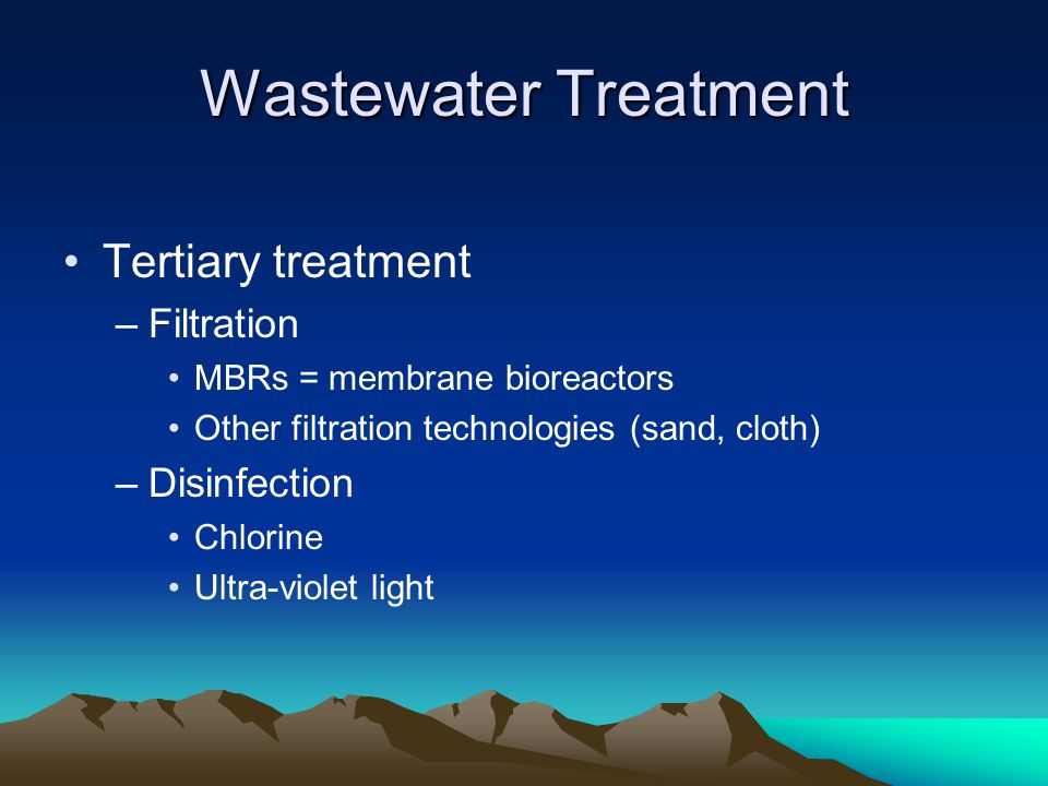 Wastewater Treatment Tertiary treatment –Filtration MBRs = membrane bioreactors Other filtration technologies (sand, cloth) –Disinfection Chlorine Ultra-violet light