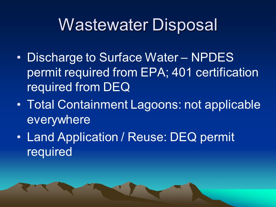 Wastewater Disposal Discharge to Surface Water – NPDES permit required from EPA; 401 certification required from DEQ Total Containment Lagoons: not applicable everywhere Land Application / Reuse: DEQ permit required