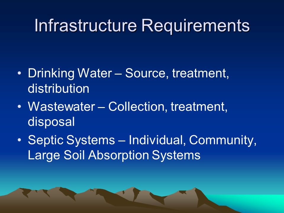 Infrastructure Requirements Drinking Water – Source, treatment, distribution Wastewater – Collection, treatment, disposal Septic Systems – Individual, Community, Large Soil Absorption Systems