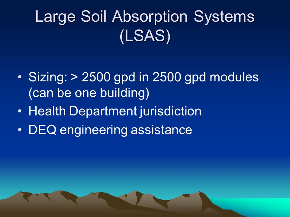 Large Soil Absorption Systems (LSAS) Sizing: > 2500 gpd in 2500 gpd modules (can be one building) Health Department jurisdiction DEQ engineering assistance