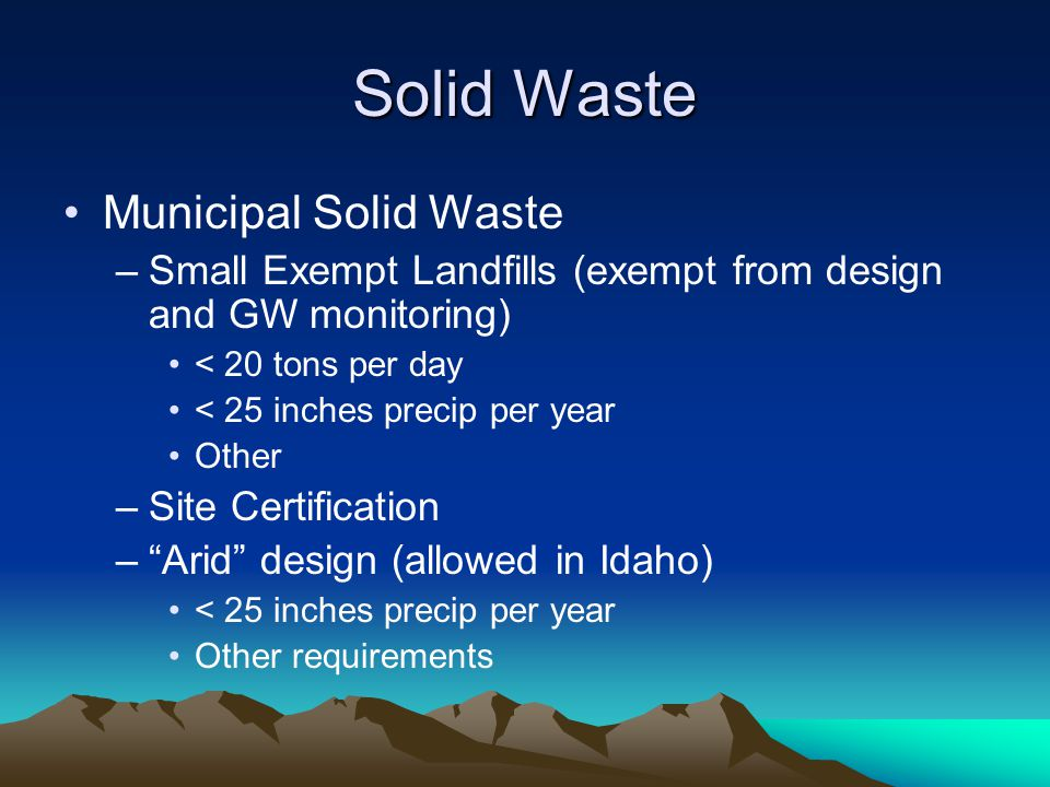 Solid Waste Municipal Solid Waste –Small Exempt Landfills (exempt from design and GW monitoring) < 20 tons per day < 25 inches precip per year Other –Site Certification – Arid design (allowed in Idaho) < 25 inches precip per year Other requirements