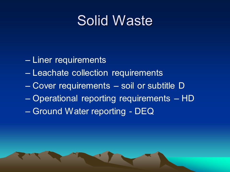 Solid Waste –Liner requirements –Leachate collection requirements –Cover requirements – soil or subtitle D –Operational reporting requirements – HD –Ground Water reporting - DEQ