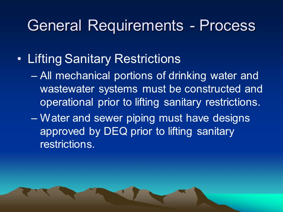 General Requirements - Process Lifting Sanitary Restrictions –All mechanical portions of drinking water and wastewater systems must be constructed and operational prior to lifting sanitary restrictions.