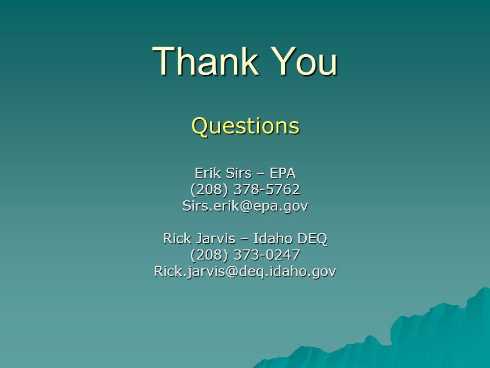 Thank You Questions Erik Sirs – EPA (208) 378-5762 Sirs.erik@epa.gov Rick Jarvis – Idaho DEQ (208) 373-0247 Rick.jarvis@deq.idaho.gov