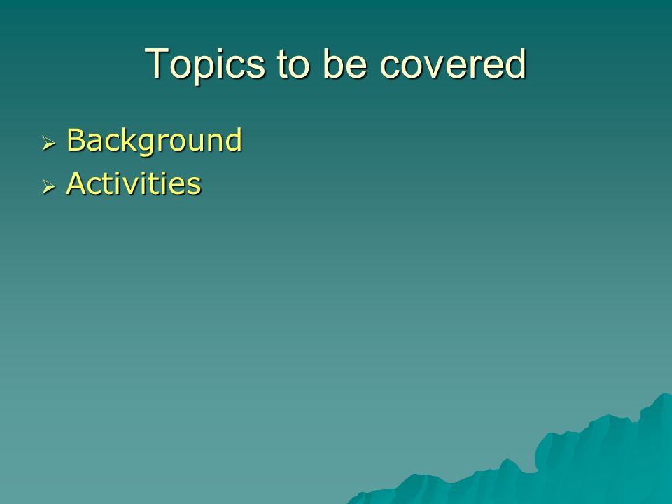Topics to be covered  Background  Activities  Results