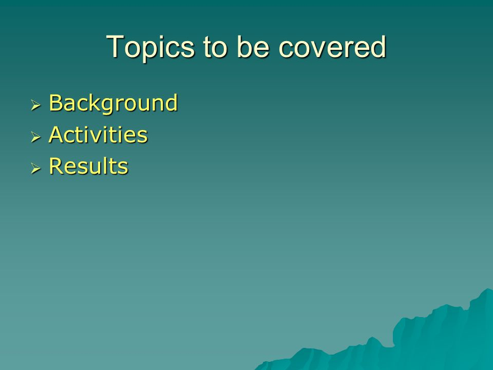 Topics to be covered  Background  Activities  Results  Maximizing use of resources and getting the resources to the need