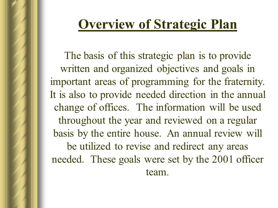 Overview of Strategic Plan The basis of this strategic plan is to provide written and organized objectives and goals in important areas of programming for the fraternity.