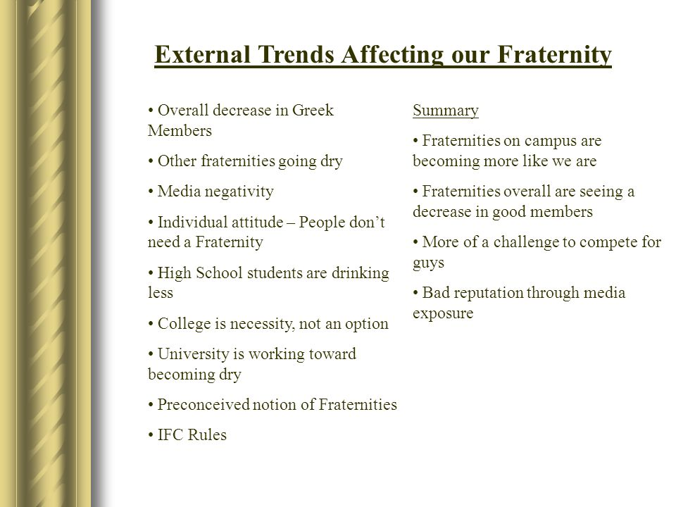 External Trends Affecting our Fraternity Overall decrease in Greek Members Other fraternities going dry Media negativity Individual attitude – People don't need a Fraternity High School students are drinking less College is necessity, not an option University is working toward becoming dry Preconceived notion of Fraternities IFC Rules Summary Fraternities on campus are becoming more like we are Fraternities overall are seeing a decrease in good members More of a challenge to compete for guys Bad reputation through media exposure