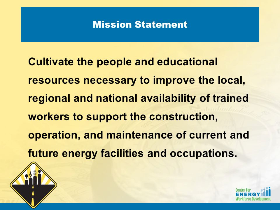 Mission Statement Cultivate the people and educational resources necessary to improve the local, regional and national availability of trained workers
