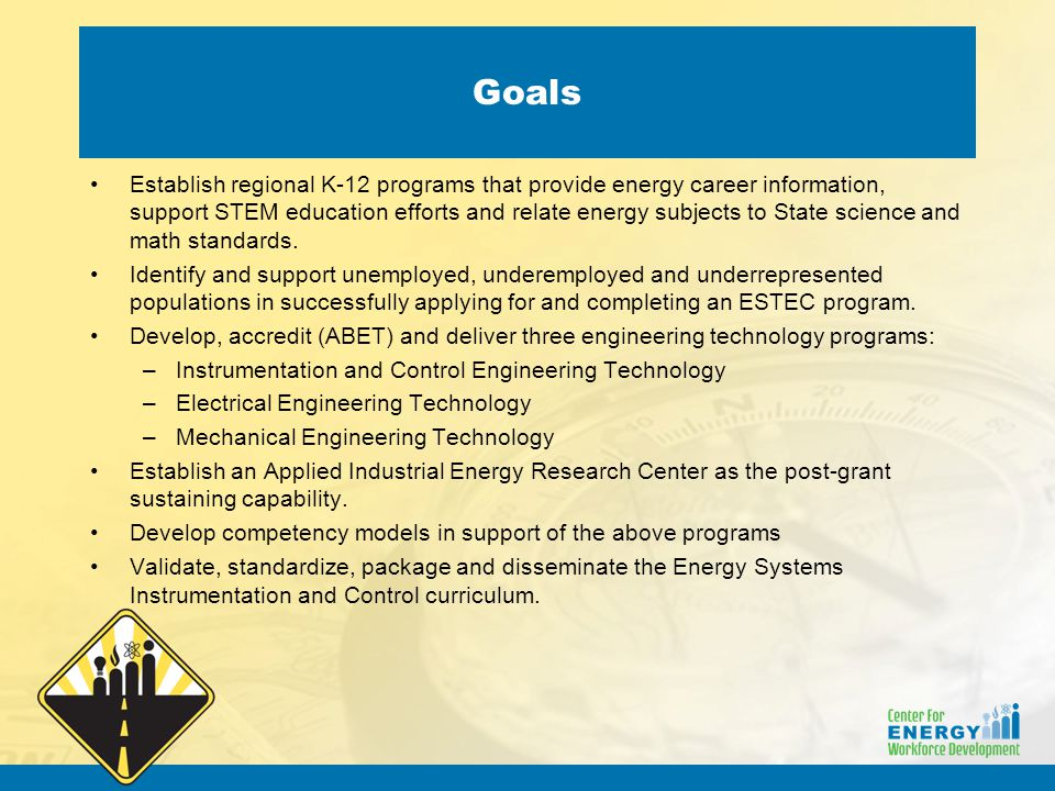 Goals Establish regional K-12 programs that provide energy career information, support STEM education efforts and relate energy subjects to State science and math standards.