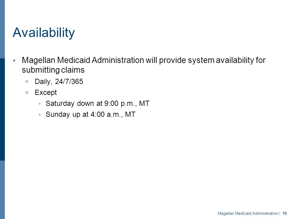 Availability  Magellan Medicaid Administration will provide system availability for submitting claims  Daily, 24/7/365  Except  Saturday down at 9