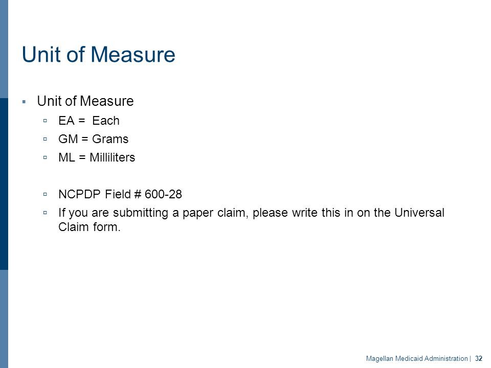 Unit of Measure  Unit of Measure  EA = Each  GM = Grams  ML = Milliliters  NCPDP Field # 600-28  If you are submitting a paper claim, please write this in on the Universal Claim form.