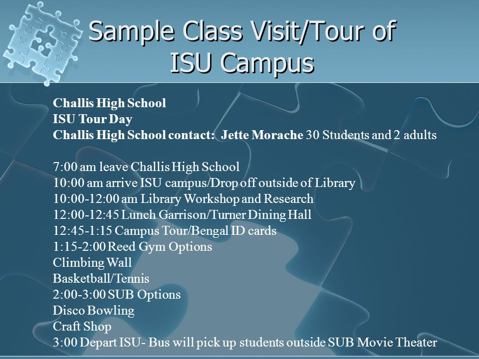 Sample Class Visit/Tour of ISU Campus Challis High School ISU Tour Day Challis High School contact: Jette Morache 30 Students and 2 adults 7:00 am leave Challis High School 10:00 am arrive ISU campus/Drop off outside of Library 10:00-12:00 am Library Workshop and Research 12:00-12:45 Lunch Garrison/Turner Dining Hall 12:45-1:15 Campus Tour/Bengal ID cards 1:15-2:00 Reed Gym Options Climbing Wall Basketball/Tennis 2:00-3:00 SUB Options Disco Bowling Craft Shop 3:00 Depart ISU- Bus will pick up students outside SUB Movie Theater