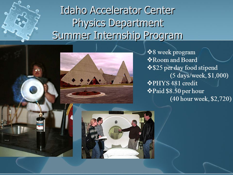 Idaho Accelerator Center Physics Department Summer Internship Program  8 week program  Room and Board  $25 per day food stipend (5 days/week, $1,000)  PHYS 481 credit  Paid $8.50 per hour (40 hour week, $2,720)