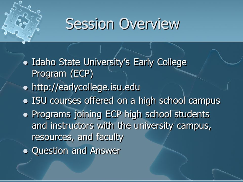 Session Overview Idaho State University's Early College Program (ECP) http://earlycollege.isu.edu ISU courses offered on a high school campus Programs joining ECP high school students and instructors with the university campus, resources, and faculty Question and Answer Idaho State University's Early College Program (ECP) http://earlycollege.isu.edu ISU courses offered on a high school campus Programs joining ECP high school students and instructors with the university campus, resources, and faculty Question and Answer