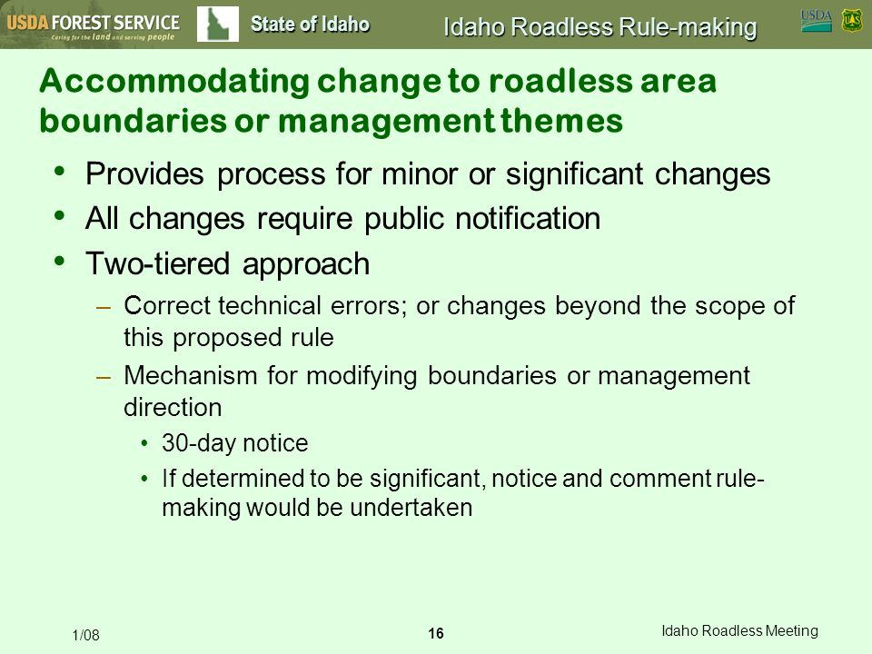 16 Idaho Roadless Meeting 1/08 State of Idaho Idaho Roadless Rule-making Accommodating change to roadless area boundaries or management themes Provides process for minor or significant changes All changes require public notification Two-tiered approach –Correct technical errors; or changes beyond the scope of this proposed rule –Mechanism for modifying boundaries or management direction 30-day notice If determined to be significant, notice and comment rule- making would be undertaken