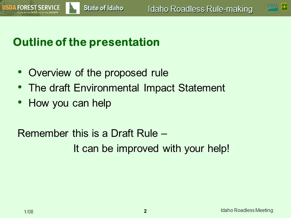 2 Idaho Roadless Meeting 1/08 State of Idaho Idaho Roadless Rule-making Outline of the presentation Overview of the proposed rule The draft Environmental Impact Statement How you can help Remember this is a Draft Rule – It can be improved with your help!