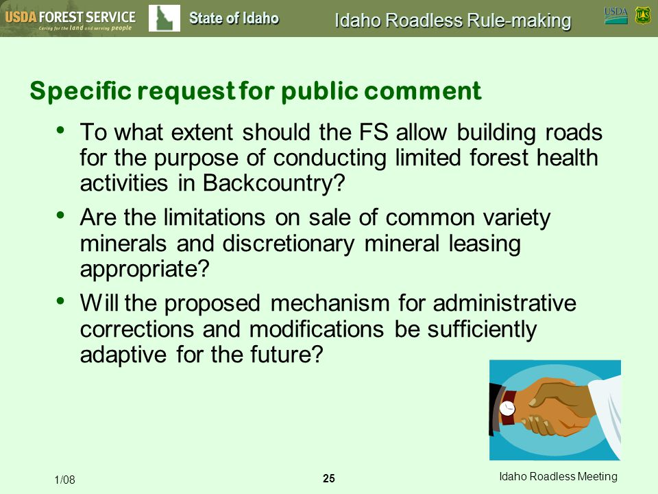 25 Idaho Roadless Meeting 1/08 State of Idaho Idaho Roadless Rule-making Specific request for public comment To what extent should the FS allow building roads for the purpose of conducting limited forest health activities in Backcountry.