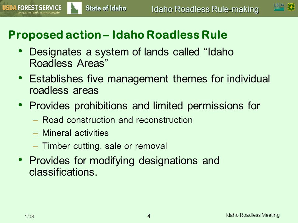4 Idaho Roadless Meeting 1/08 State of Idaho Idaho Roadless Rule-making Designates a system of lands called Idaho Roadless Areas Establishes five management themes for individual roadless areas Provides prohibitions and limited permissions for –Road construction and reconstruction –Mineral activities –Timber cutting, sale or removal Provides for modifying designations and classifications.