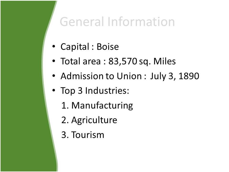 General Information Capital : Boise Total area : 83,570 sq. Miles Admission to Union : July 3, 1890 Top 3 Industries: 1. Manufacturing 2. Agriculture