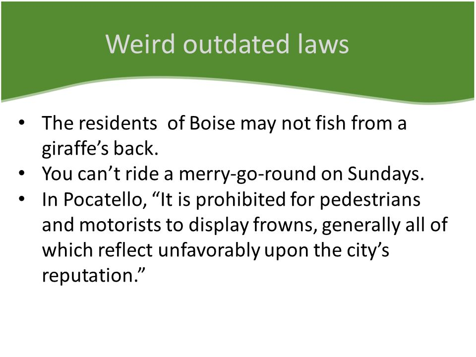 "Weird outdated laws The residents of Boise may not fish from a giraffe's back. You can't ride a merry-go-round on Sundays. In Pocatello, ""It is prohib"
