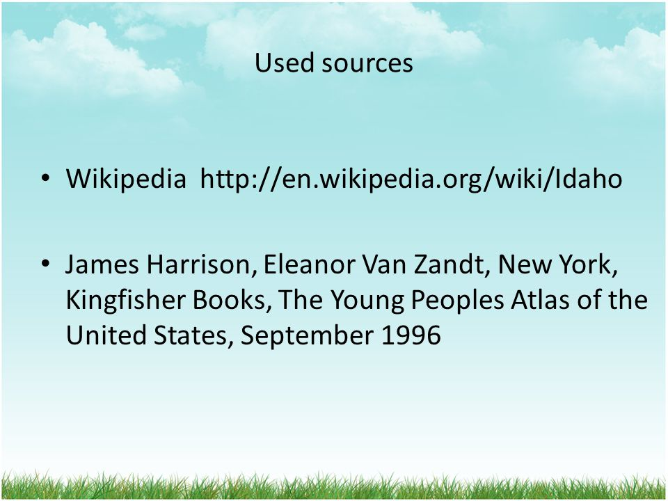 Used sources Wikipedia http://en.wikipedia.org/wiki/Idaho James Harrison, Eleanor Van Zandt, New York, Kingfisher Books, The Young Peoples Atlas of th