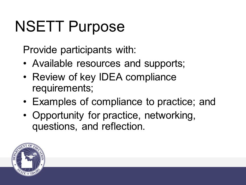 NSETT Purpose Provide participants with: Available resources and supports; Review of key IDEA compliance requirements; Examples of compliance to practice; and Opportunity for practice, networking, questions, and reflection.