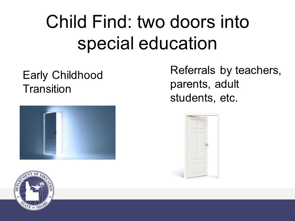 Child Find: two doors into special education Early Childhood Transition Referrals by teachers, parents, adult students, etc.