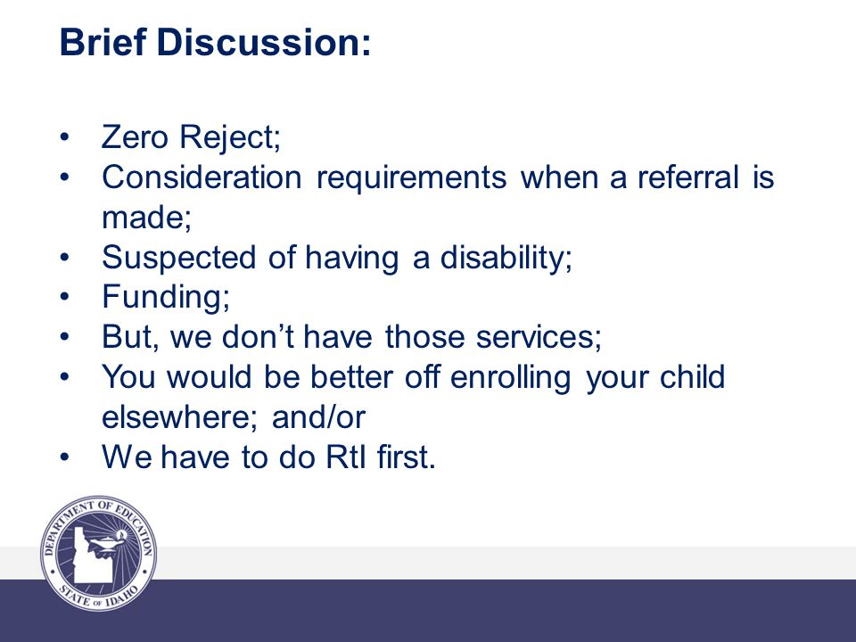 Brief Discussion: Zero Reject; Consideration requirements when a referral is made; Suspected of having a disability; Funding; But, we don't have those services; You would be better off enrolling your child elsewhere; and/or We have to do RtI first.